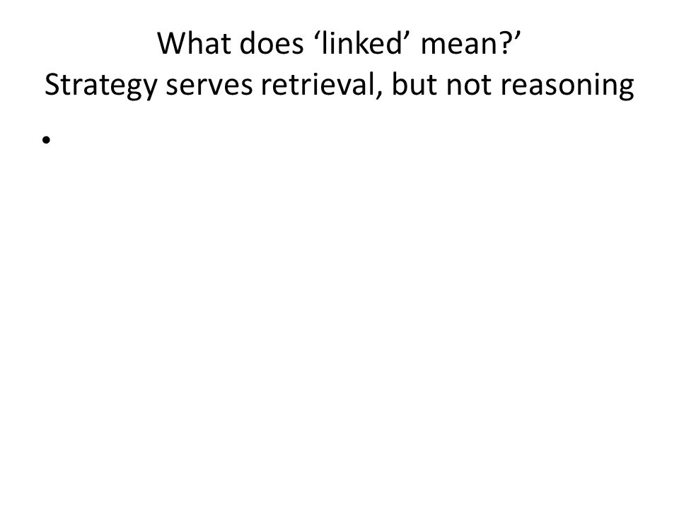 What does linked mean? Strategy serves retrieval, but not reasoning