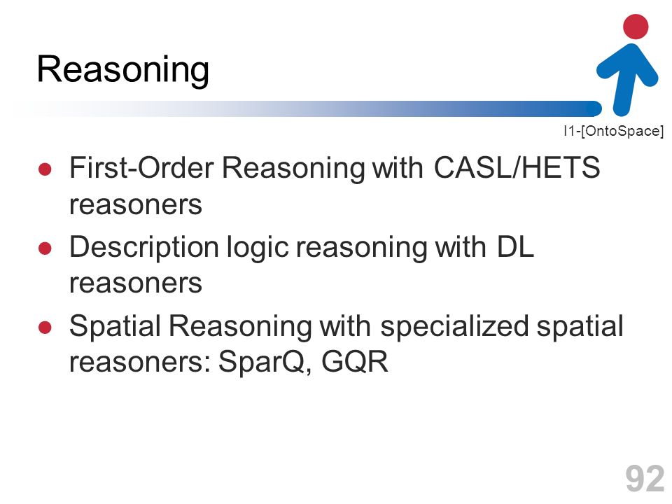 I1-[OntoSpace] Reasoning First-Order Reasoning with CASL/HETS reasoners Description logic reasoning with DL reasoners Spatial Reasoning with specializ