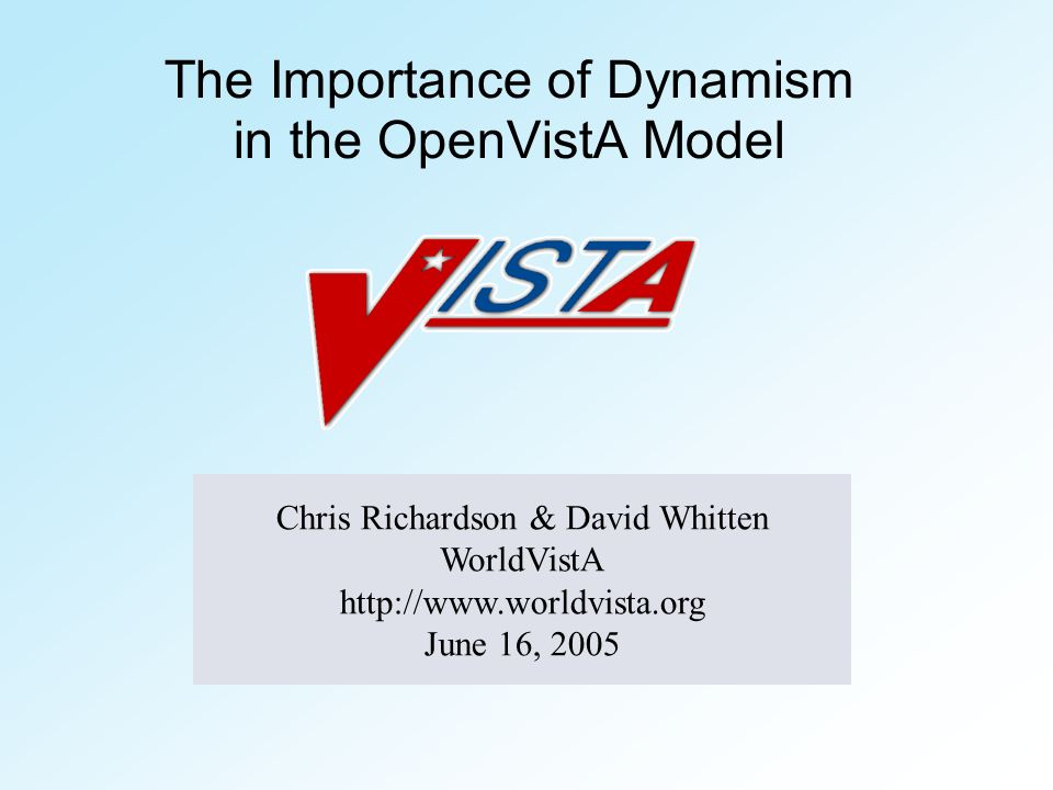 The Importance of Dynamism in the OpenVistA Model Chris Richardson & David Whitten WorldVistA http://www.worldvista.org June 16, 2005