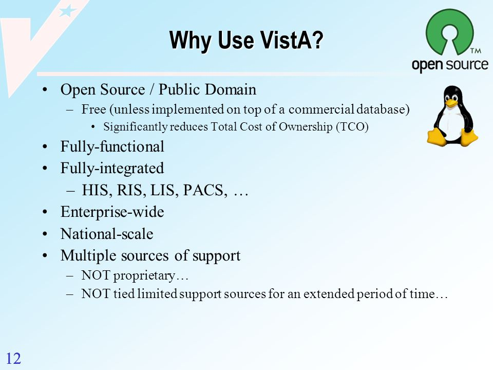 12 Why Use VistA? Open Source / Public Domain –Free (unless implemented on top of a commercial database) Significantly reduces Total Cost of Ownership
