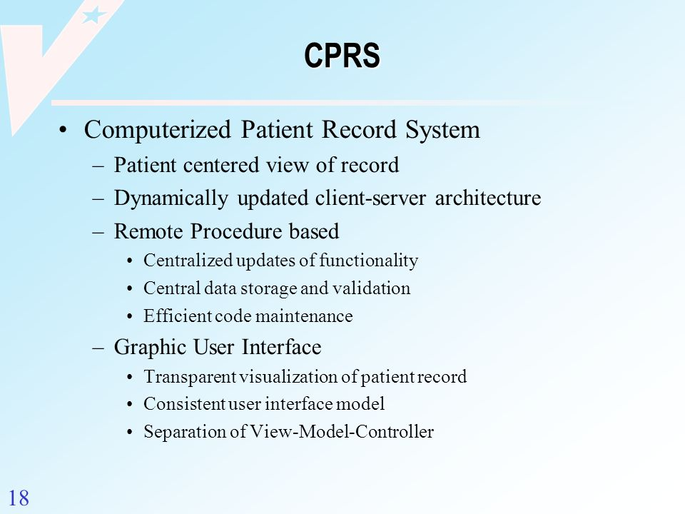 18 CPRS Computerized Patient Record System –Patient centered view of record –Dynamically updated client-server architecture –Remote Procedure based Ce