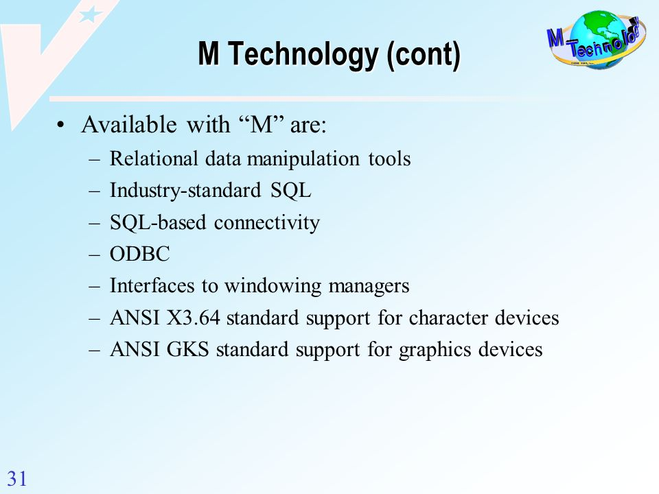 31 M Technology (cont) Available with M are: –Relational data manipulation tools –Industry-standard SQL –SQL-based connectivity –ODBC –Interfaces to w