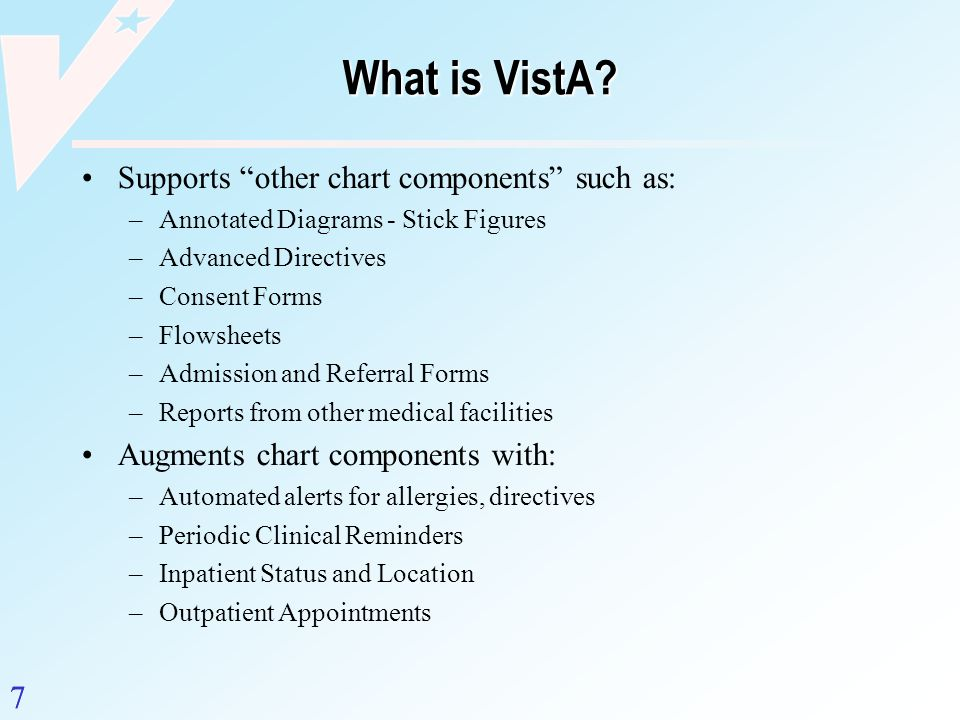 7 What is VistA? Supports other chart components such as: –Annotated Diagrams - Stick Figures –Advanced Directives –Consent Forms –Flowsheets –Admissi