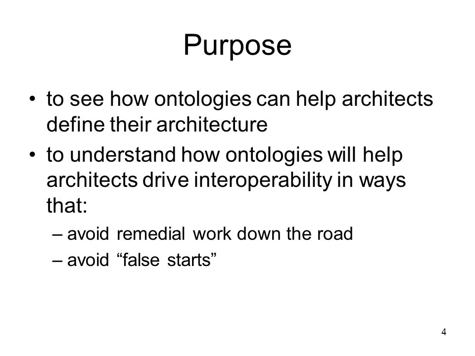 4 Purpose to see how ontologies can help architects define their architecture to understand how ontologies will help architects drive interoperability in ways that: –avoid remedial work down the road –avoid false starts