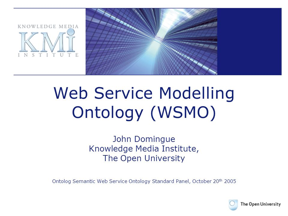 1 Web Service Modelling Ontology (WSMO) John Domingue Knowledge Media Institute, The Open University Ontolog Semantic Web Service Ontology Standard Panel, October 20 th 2005