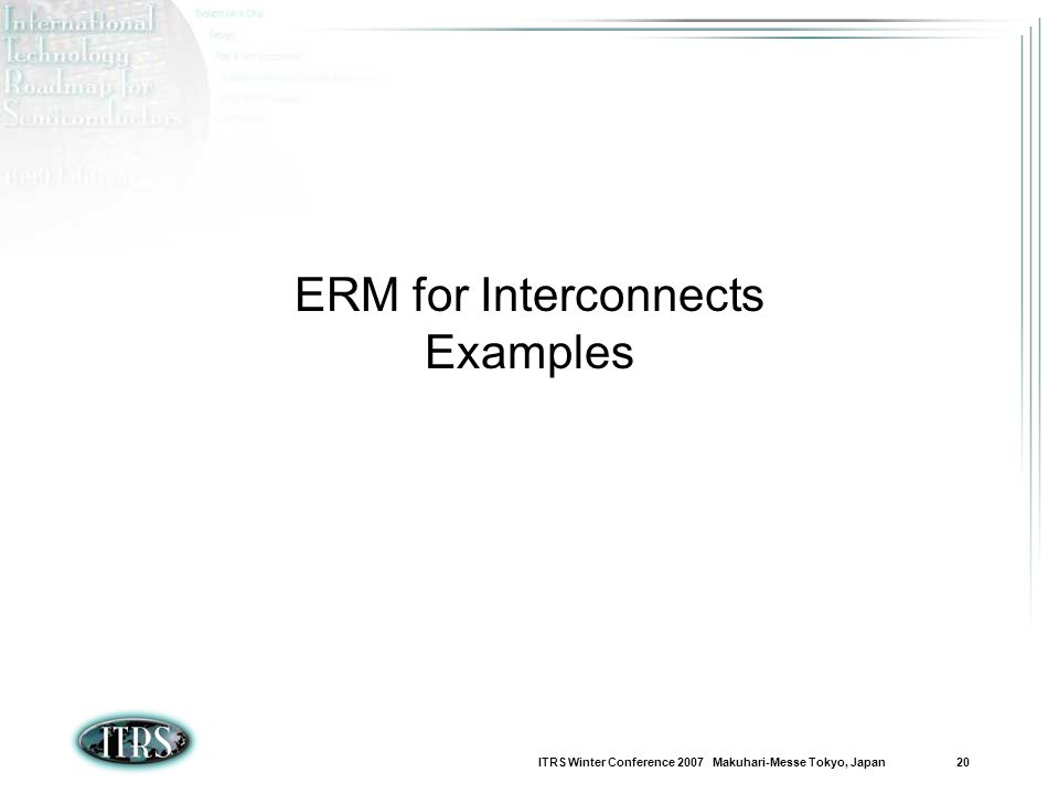 ITRS Winter Conference 2007 Makuhari-Messe Tokyo, Japan 20 ERM for Interconnects Examples