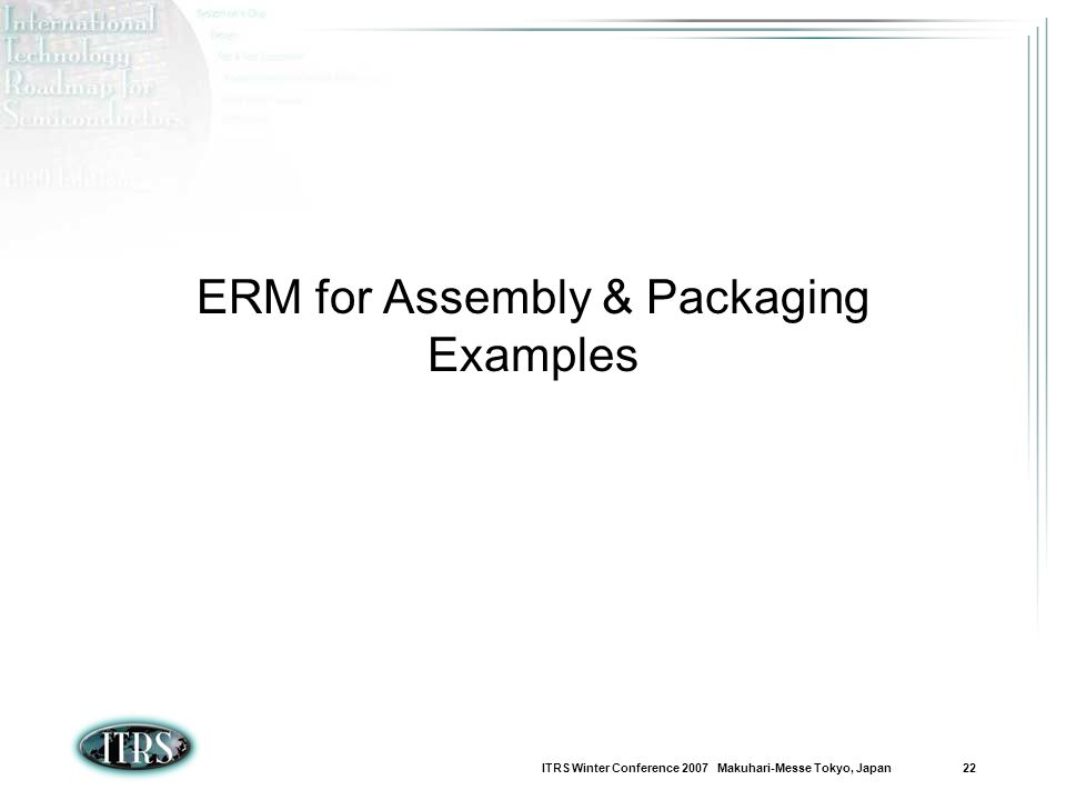 ITRS Winter Conference 2007 Makuhari-Messe Tokyo, Japan 22 ERM for Assembly & Packaging Examples