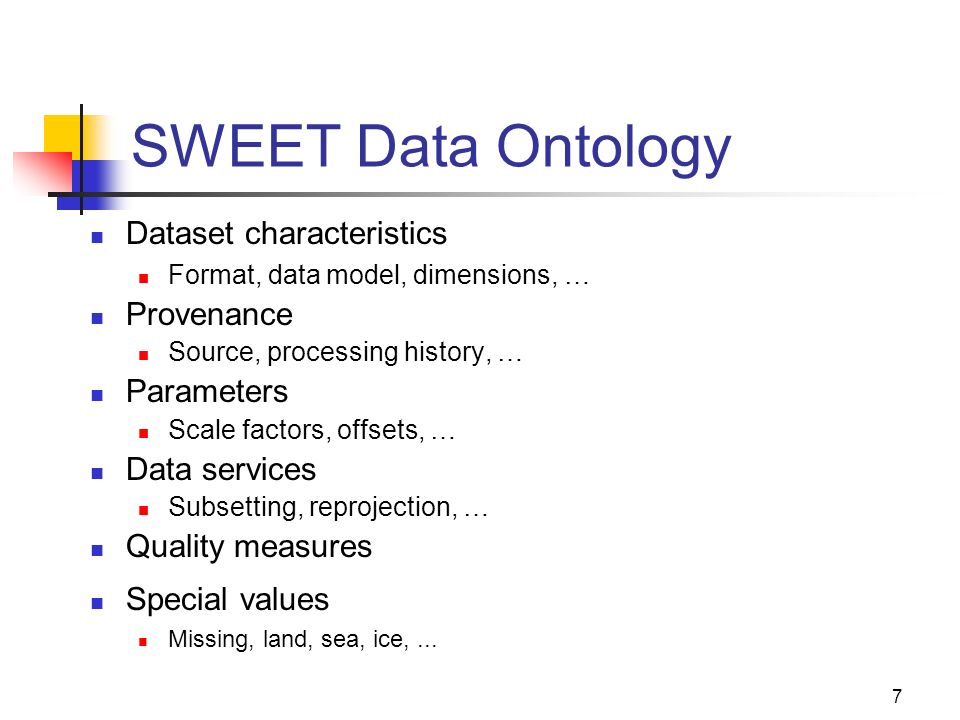7 SWEET Data Ontology Dataset characteristics Format, data model, dimensions, … Provenance Source, processing history, … Parameters Scale factors, offsets, … Data services Subsetting, reprojection, … Quality measures Special values Missing, land, sea, ice,...