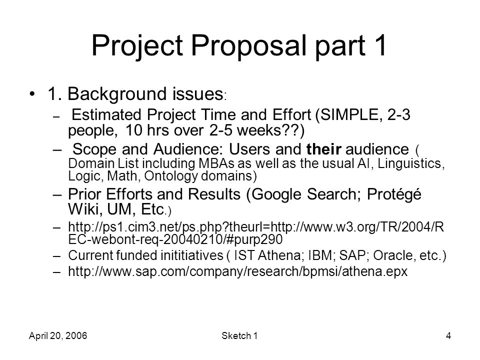 April 20, 2006Sketch 14 Project Proposal part 1 1. Background issues : – Estimated Project Time and Effort (SIMPLE, 2-3 people, 10 hrs over 2-5 weeks?
