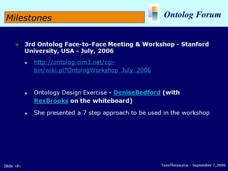 9 Slide 9 Ontolog Forum TaxoThesaurus – September 7,2006 3rd Ontolog Face-to-Face Meeting & Workshop - Stanford University, USA - July, bin/wiki.pl OntologWorkshop_July_ bin/wiki.pl OntologWorkshop_July_2006 Ontology Design Exercise - DeniseBedford (with RexBrooks on the whiteboard) DeniseBedford RexBrooks She presented a 7 step approach to be used in the workshop Milestones
