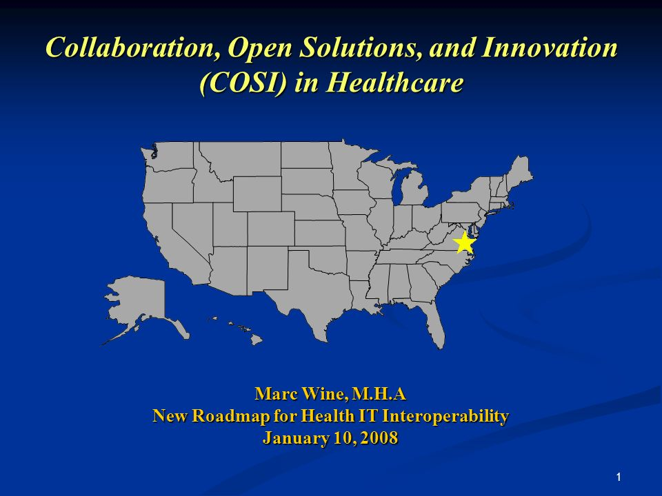 1 Collaboration, Open Solutions, and Innovation (COSI) in Healthcare Marc Wine, M.H.A New Roadmap for Health IT Interoperability January 10, 2008
