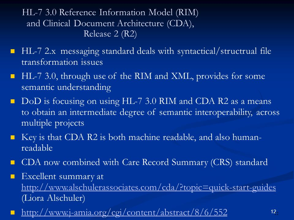 12 HL-7 3.0 Reference Information Model (RIM) and Clinical Document Architecture (CDA), Release 2 (R2) HL-7 2.x messaging standard deals with syntactical/structrual file transformation issues HL-7 3.0, through use of the RIM and XML, provides for some semantic understanding DoD is focusing on using HL-7 3.0 RIM and CDA R2 as a means to obtain an intermediate degree of semantic interoperability, across multiple projects Key is that CDA R2 is both machine readable, and also human- readable CDA now combined with Care Record Summary (CRS) standard Excellent summary at http://www.alschulerassociates.com/cda/ topic=quick-start-guides (Liora Alschuler) http://www.alschulerassociates.com/cda/ topic=quick-start-guides http://www.j-amia.org/cgi/content/abstract/8/6/552 12