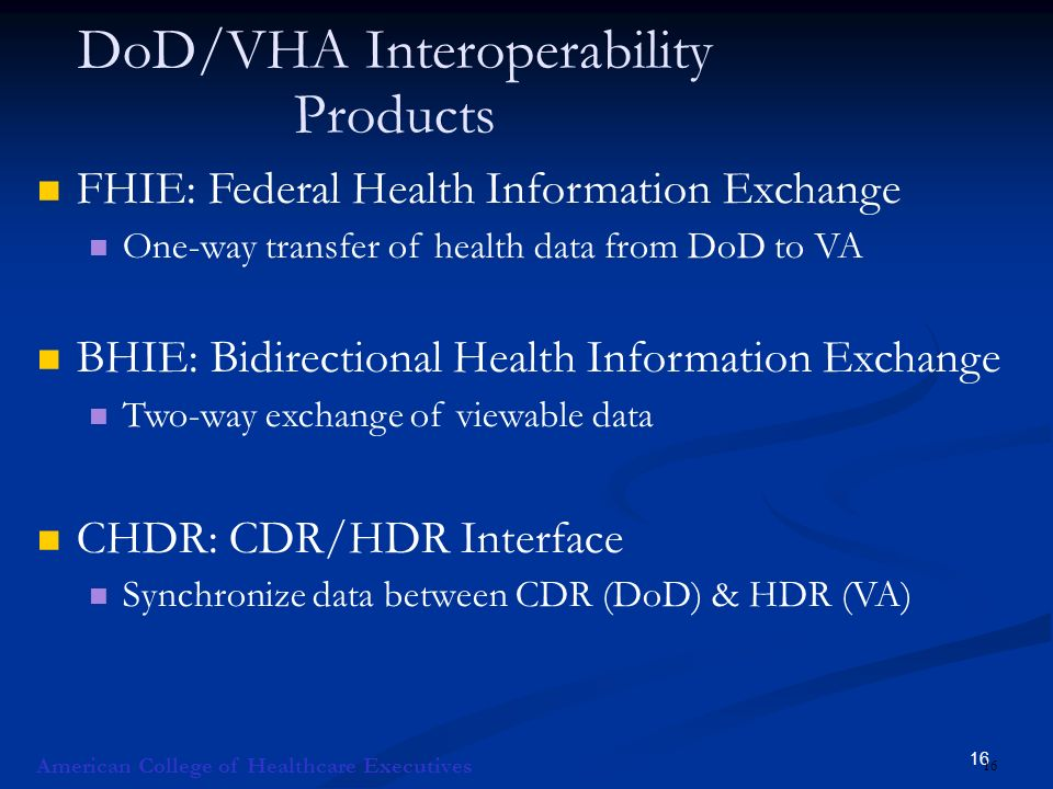 16 DoD/VHA Interoperability Products FHIE: Federal Health Information Exchange One-way transfer of health data from DoD to VA BHIE: Bidirectional Health Information Exchange Two-way exchange of viewable data CHDR: CDR/HDR Interface Synchronize data between CDR (DoD) & HDR (VA) American College of Healthcare Executives 16