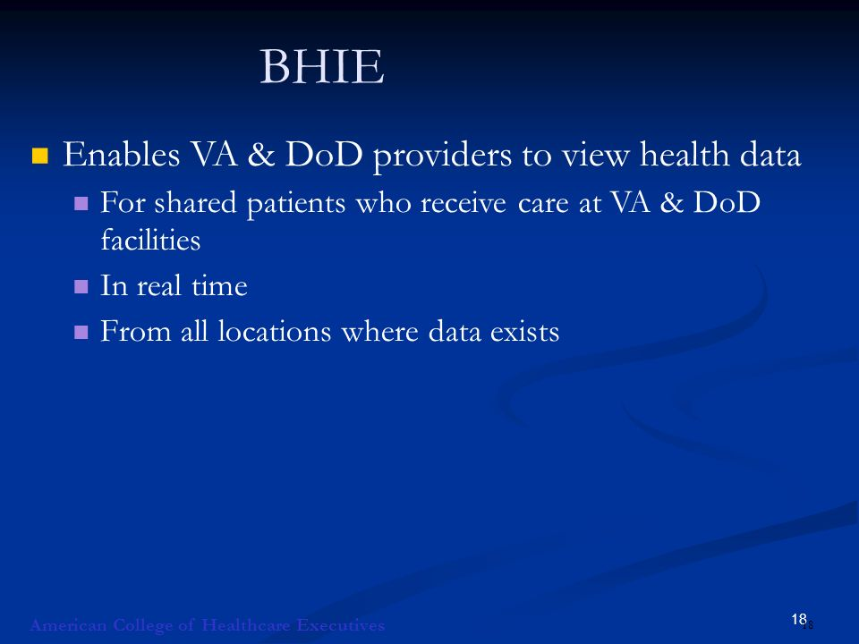 18 BHIE Enables VA & DoD providers to view health data For shared patients who receive care at VA & DoD facilities In real time From all locations where data exists American College of Healthcare Executives 18