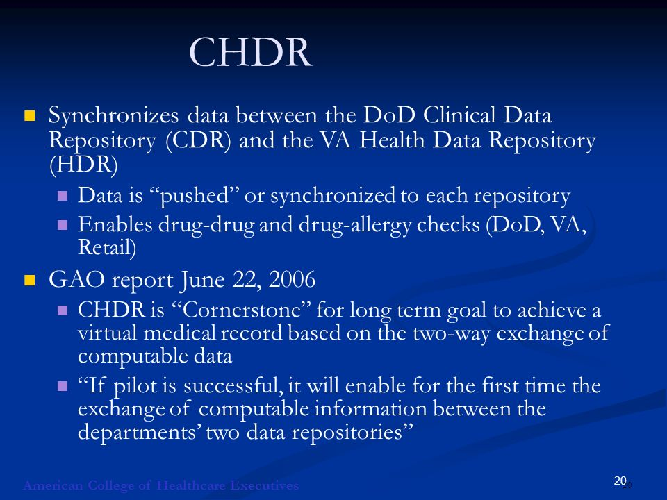 20 CHDR Synchronizes data between the DoD Clinical Data Repository (CDR) and the VA Health Data Repository (HDR) Data is pushed or synchronized to each repository Enables drug-drug and drug-allergy checks (DoD, VA, Retail) GAO report June 22, 2006 CHDR is Cornerstone for long term goal to achieve a virtual medical record based on the two-way exchange of computable data If pilot is successful, it will enable for the first time the exchange of computable information between the departments two data repositories American College of Healthcare Executives 20