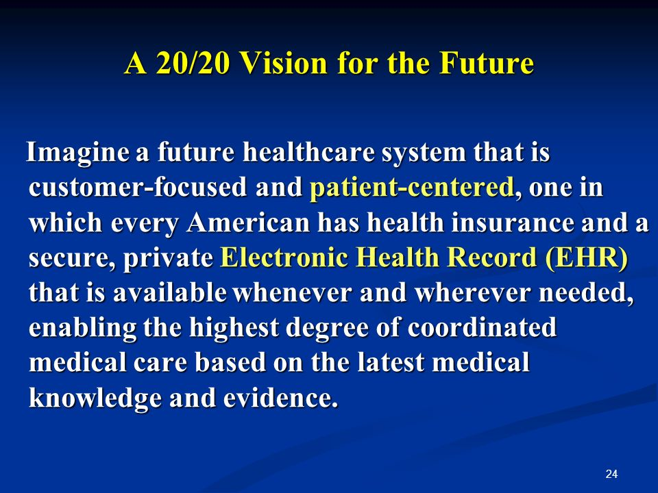 24 A 20/20 Vision for the Future Imagine a future healthcare system that is customer-focused and patient-centered, one in which every American has health insurance and a secure, private Electronic Health Record (EHR) that is available whenever and wherever needed, enabling the highest degree of coordinated medical care based on the latest medical knowledge and evidence.