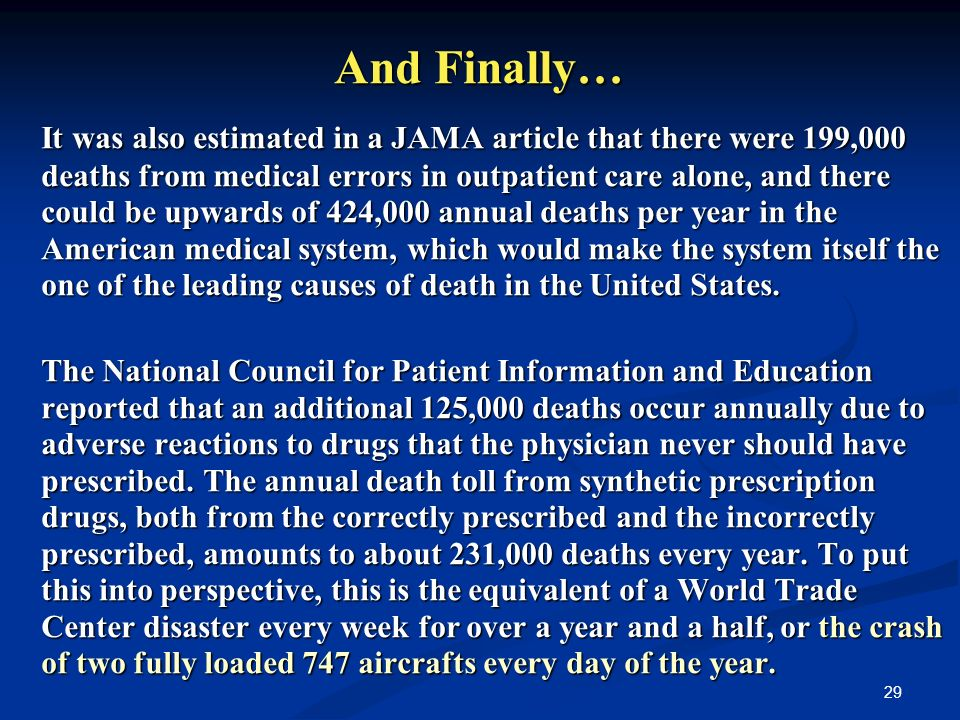 29 And Finally… It was also estimated in a JAMA article that there were 199,000 deaths from medical errors in outpatient care alone, and there could be upwards of 424,000 annual deaths per year in the American medical system, which would make the system itself the one of the leading causes of death in the United States.