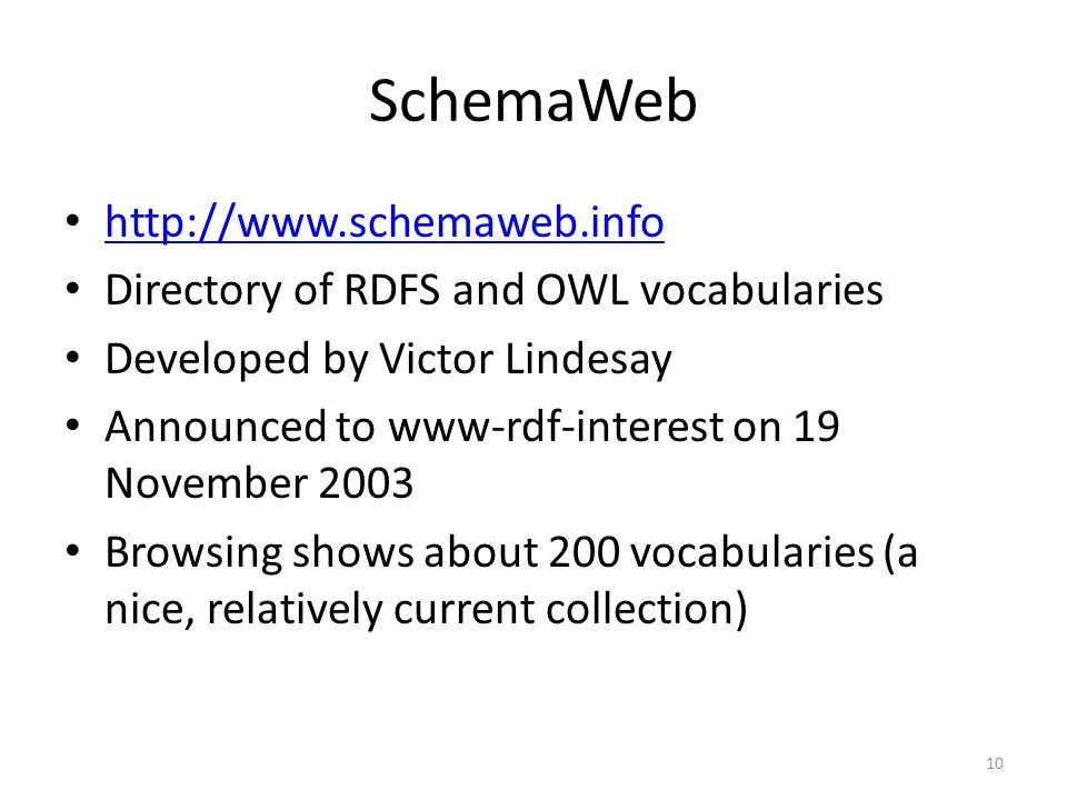 SchemaWeb http://www.schemaweb.info Directory of RDFS and OWL vocabularies Developed by Victor Lindesay Announced to www-rdf-interest on 19 November 2003 Browsing shows about 200 vocabularies (a nice, relatively current collection) 10