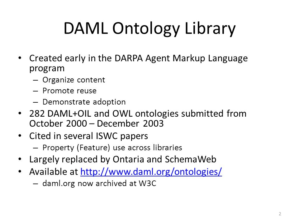 DAML Ontology Library Created early in the DARPA Agent Markup Language program – Organize content – Promote reuse – Demonstrate adoption 282 DAML+OIL and OWL ontologies submitted from October 2000 – December 2003 Cited in several ISWC papers – Property (Feature) use across libraries Largely replaced by Ontaria and SchemaWeb Available at   – daml.org now archived at W3C 2