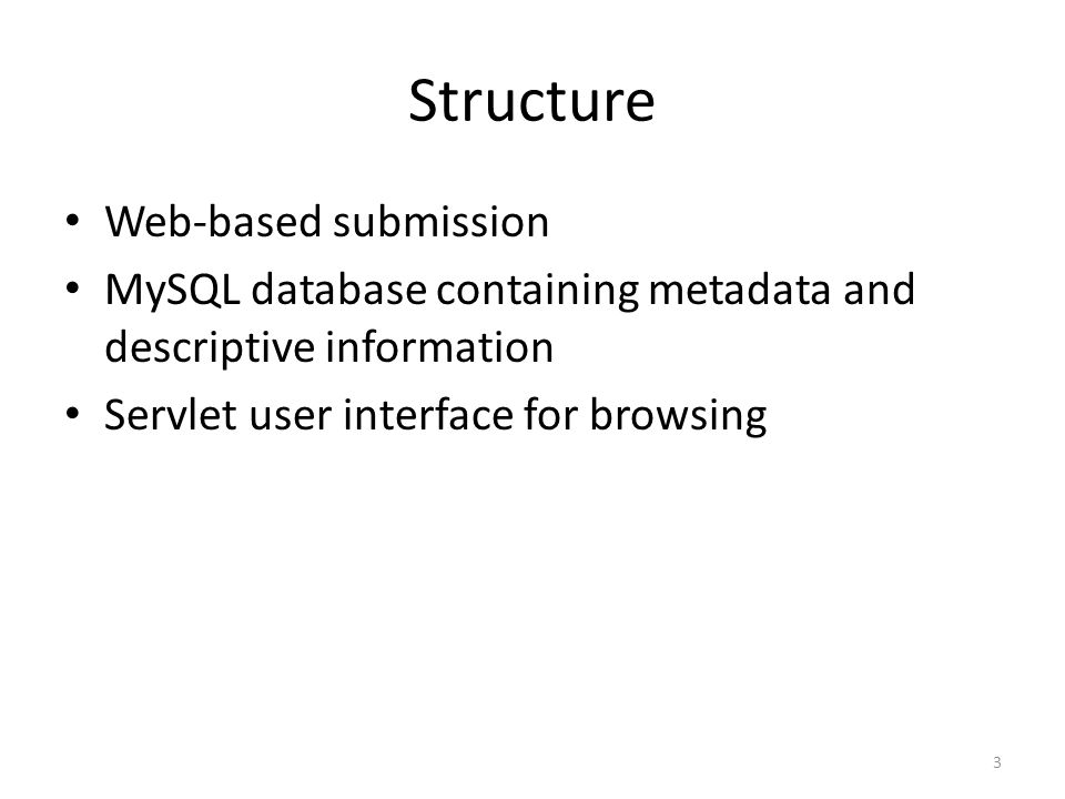 Structure Web-based submission MySQL database containing metadata and descriptive information Servlet user interface for browsing 3