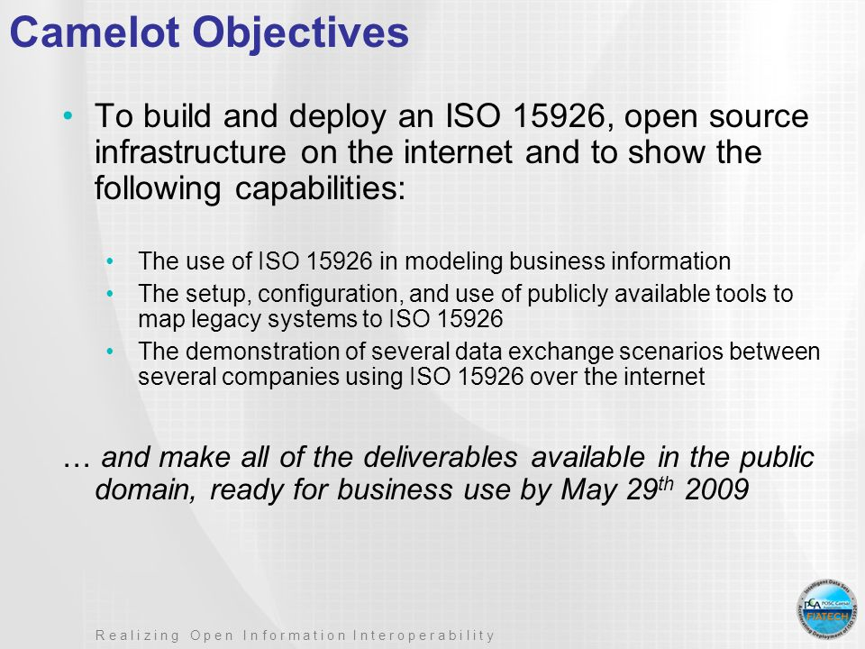 R e a l i z i n g O p e n I n f o r m a t i o n I n t e r o p e r a b i l i t y Camelot Objectives To build and deploy an ISO 15926, open source infrastructure on the internet and to show the following capabilities: The use of ISO 15926 in modeling business information The setup, configuration, and use of publicly available tools to map legacy systems to ISO 15926 The demonstration of several data exchange scenarios between several companies using ISO 15926 over the internet … and make all of the deliverables available in the public domain, ready for business use by May 29 th 2009