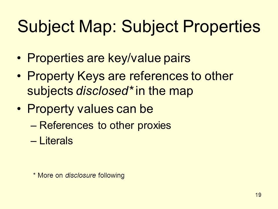 19 Subject Map: Subject Properties Properties are key/value pairs Property Keys are references to other subjects disclosed* in the map Property values can be –References to other proxies –Literals * More on disclosure following