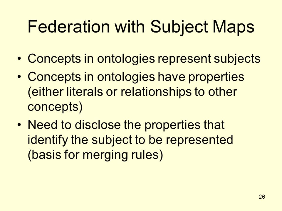 26 Federation with Subject Maps Concepts in ontologies represent subjects Concepts in ontologies have properties (either literals or relationships to other concepts) Need to disclose the properties that identify the subject to be represented (basis for merging rules)