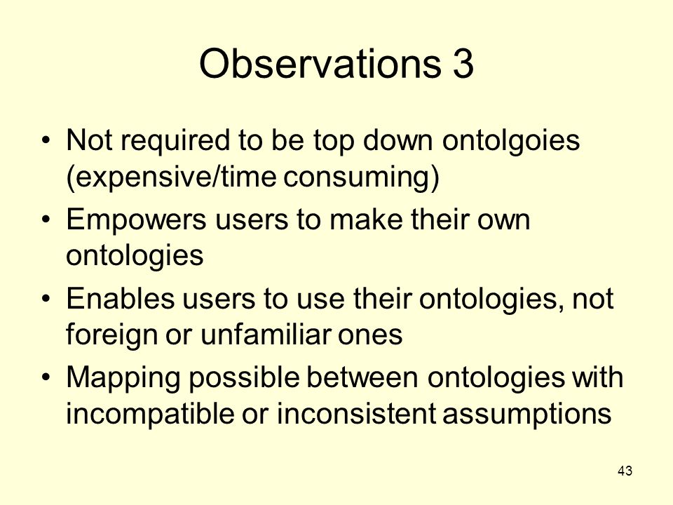 43 Observations 3 Not required to be top down ontolgoies (expensive/time consuming) Empowers users to make their own ontologies Enables users to use their ontologies, not foreign or unfamiliar ones Mapping possible between ontologies with incompatible or inconsistent assumptions