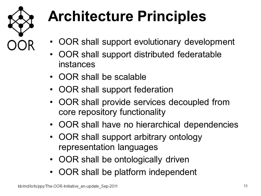 kb/md/lo/ts/ppy/The-OOR-Initiative_an-update_Sep-2011 11 Architecture Principles OOR shall support evolutionary development OOR shall support distributed federatable instances OOR shall be scalable OOR shall support federation OOR shall provide services decoupled from core repository functionality OOR shall have no hierarchical dependencies OOR shall support arbitrary ontology representation languages OOR shall be ontologically driven OOR shall be platform independent