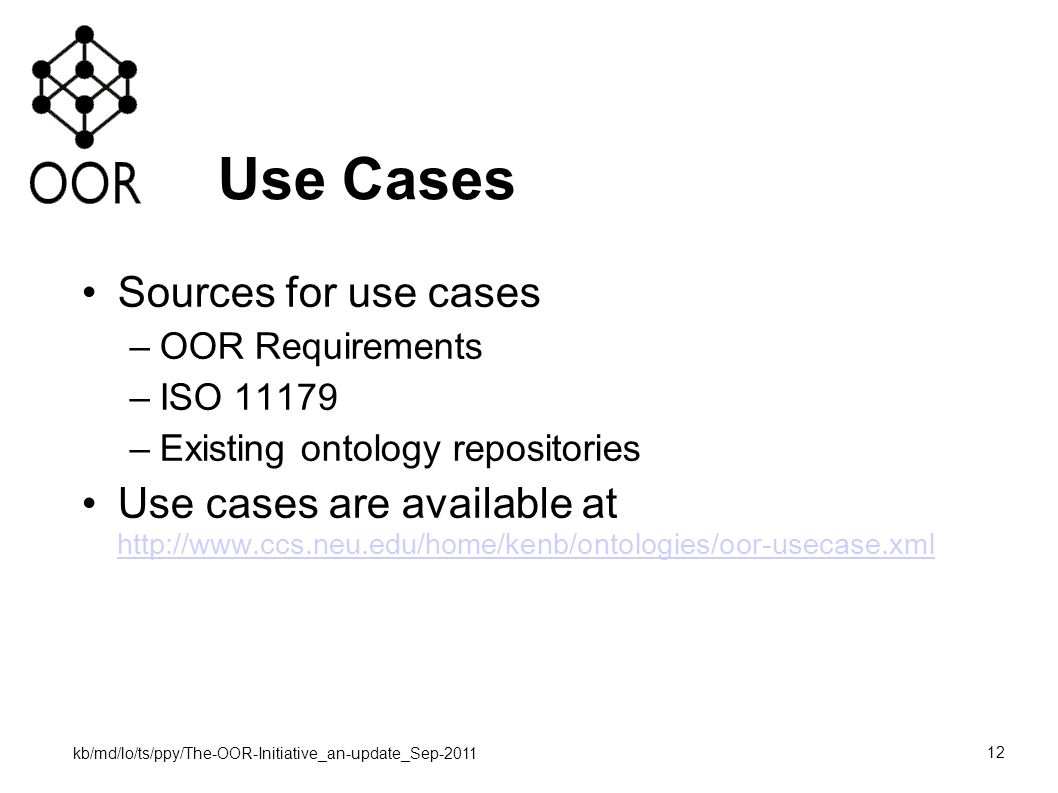 kb/md/lo/ts/ppy/The-OOR-Initiative_an-update_Sep-2011 12 Use Cases Sources for use cases –OOR Requirements –ISO 11179 –Existing ontology repositories Use cases are available at http://www.ccs.neu.edu/home/kenb/ontologies/oor-usecase.xml http://www.ccs.neu.edu/home/kenb/ontologies/oor-usecase.xml