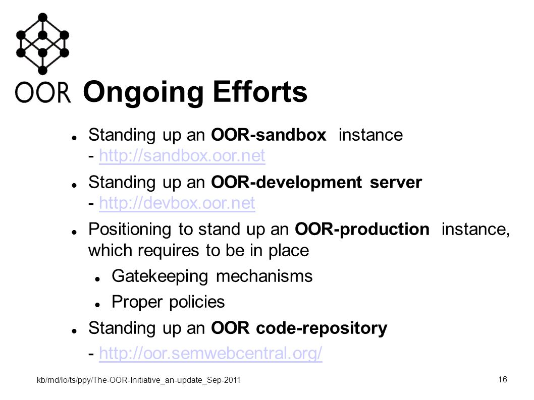 kb/md/lo/ts/ppy/The-OOR-Initiative_an-update_Sep-2011 16 Ongoing Efforts Standing up an OOR-sandbox instance - http://sandbox.oor.nethttp://sandbox.oor.net Standing up an OOR-development server - http://devbox.oor.nethttp://devbox.oor.net Positioning to stand up an OOR-production instance, which requires to be in place Gatekeeping mechanisms Proper policies Standing up an OOR code-repository - http://oor.semwebcentral.org/http://oor.semwebcentral.org/