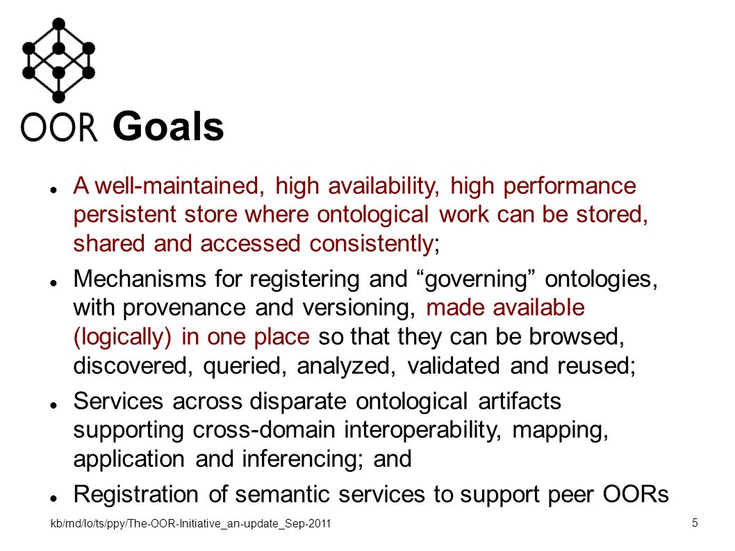 kb/md/lo/ts/ppy/The-OOR-Initiative_an-update_Sep-2011 5 Goals A well-maintained, high availability, high performance persistent store where ontological work can be stored, shared and accessed consistently; Mechanisms for registering and governing ontologies, with provenance and versioning, made available (logically) in one place so that they can be browsed, discovered, queried, analyzed, validated and reused; Services across disparate ontological artifacts supporting cross-domain interoperability, mapping, application and inferencing; and Registration of semantic services to support peer OORs