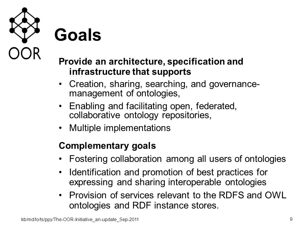 kb/md/lo/ts/ppy/The-OOR-Initiative_an-update_Sep-2011 9 Goals Provide an architecture, specification and infrastructure that supports Creation, sharing, searching, and governance- management of ontologies, Enabling and facilitating open, federated, collaborative ontology repositories, Multiple implementations Complementary goals Fostering collaboration among all users of ontologies Identification and promotion of best practices for expressing and sharing interoperable ontologies Provision of services relevant to the RDFS and OWL ontologies and RDF instance stores.