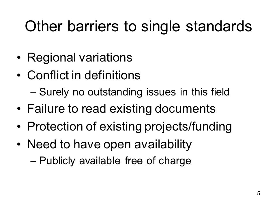 5 Other barriers to single standards Regional variations Conflict in definitions –Surely no outstanding issues in this field Failure to read existing documents Protection of existing projects/funding Need to have open availability –Publicly available free of charge