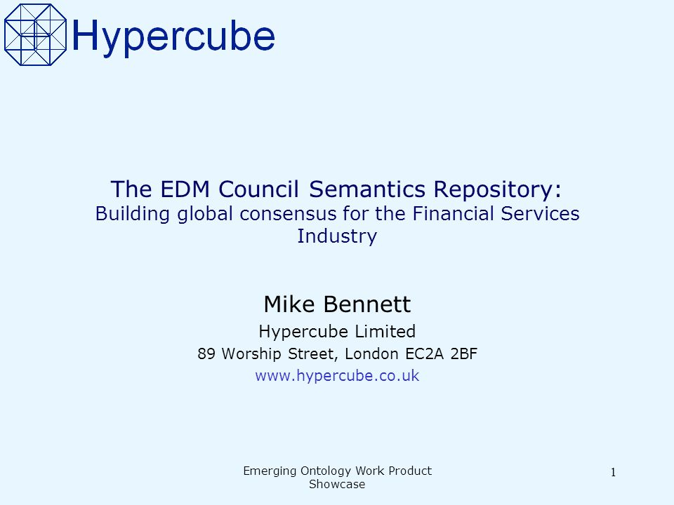 Emerging Ontology Work Product Showcase 1 The EDM Council Semantics Repository: Building global consensus for the Financial Services Industry Mike Bennett Hypercube Limited 89 Worship Street, London EC2A 2BF