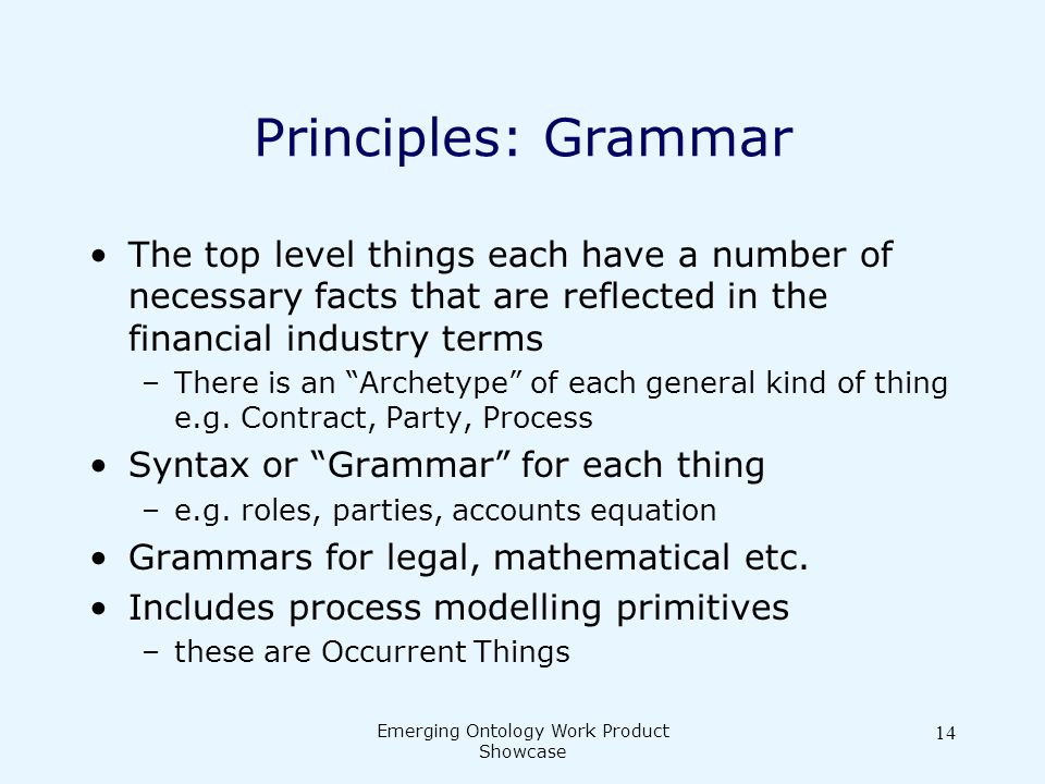 Emerging Ontology Work Product Showcase 14 Principles: Grammar The top level things each have a number of necessary facts that are reflected in the financial industry terms –There is an Archetype of each general kind of thing e.g.