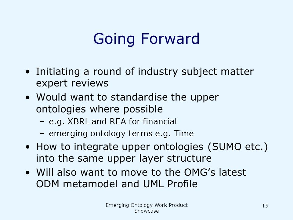 Emerging Ontology Work Product Showcase 15 Going Forward Initiating a round of industry subject matter expert reviews Would want to standardise the upper ontologies where possible –e.g.