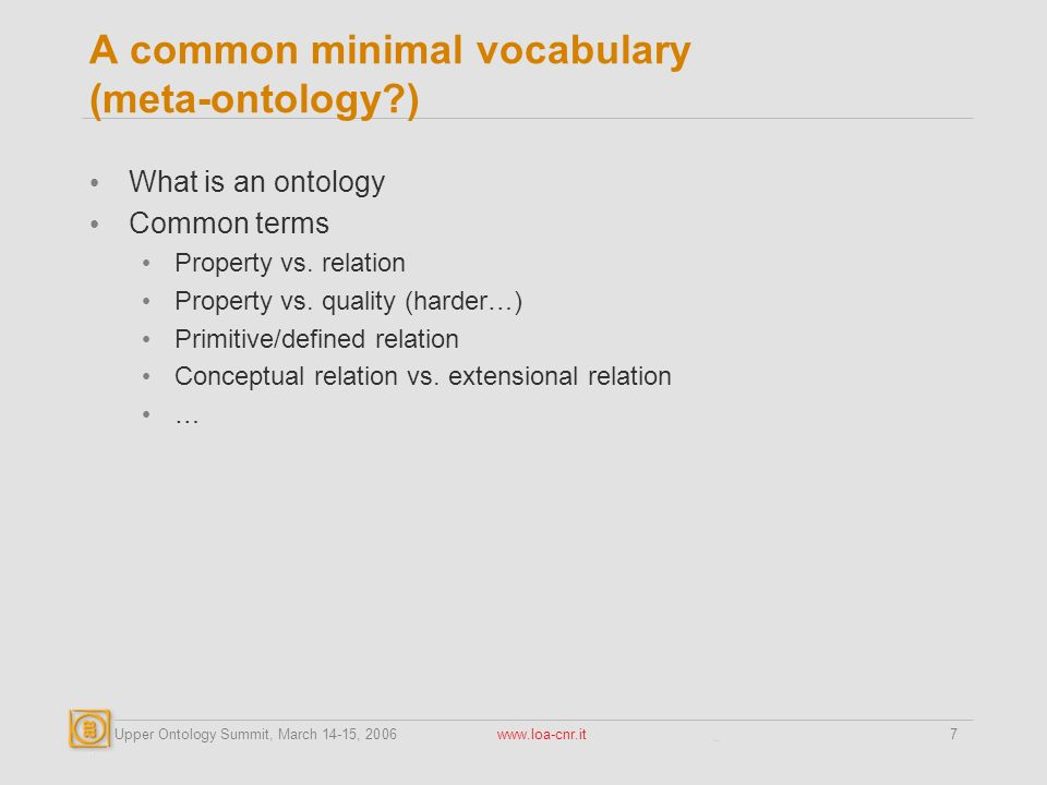 Upper Ontology Summit, March 14-15, 2006 www.loa-cnr.it7 A common minimal vocabulary (meta-ontology ) What is an ontology Common terms Property vs.