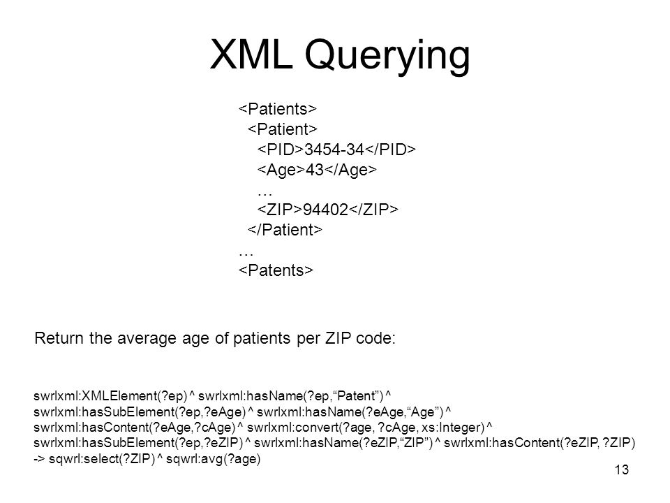 … … XML Querying swrlxml:XMLElement( ep) ^ swrlxml:hasName( ep,Patent) ^ swrlxml:hasSubElement( ep, eAge) ^ swrlxml:hasName( eAge,Age) ^ swrlxml:hasContent( eAge, cAge) ^ swrlxml:convert( age, cAge, xs:Integer) ^ swrlxml:hasSubElement( ep, eZIP) ^ swrlxml:hasName( eZIP,ZIP) ^ swrlxml:hasContent( eZIP, ZIP) -> sqwrl:select( ZIP) ^ sqwrl:avg( age) Return the average age of patients per ZIP code: