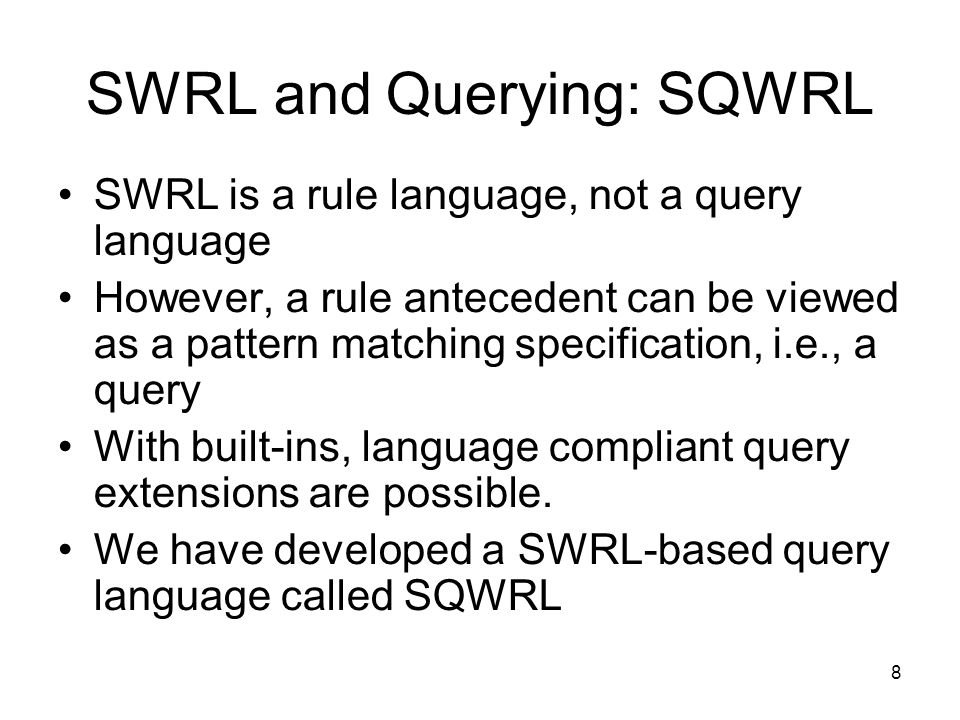 9 Example SQWRL Query Person(?p) ^ hasAge(?p,?age) ^ swrlb:greaterThan(?age,17) sqwrl:select(?p, ?age) Return all adults in an ontology :