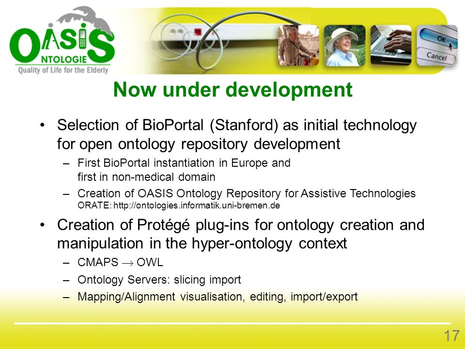 Now under development Selection of BioPortal (Stanford) as initial technology for open ontology repository development –First BioPortal instantiation in Europe and first in non-medical domain –Creation of OASIS Ontology Repository for Assistive Technologies ORATE:   Creation of Protégé plug-ins for ontology creation and manipulation in the hyper-ontology context –CMAPS OWL –Ontology Servers: slicing import –Mapping/Alignment visualisation, editing, import/export 17