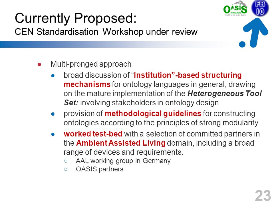 Currently Proposed: CEN Standardisation Workshop under review Multi-pronged approach broad discussion of Institution-based structuring mechanisms for ontology languages in general, drawing on the mature implementation of the Heterogeneous Tool Set: involving stakeholders in ontology design provision of methodological guidelines for constructing ontologies according to the principles of strong modularity worked test-bed with a selection of committed partners in the Ambient Assisted Living domain, including a broad range of devices and requirements.