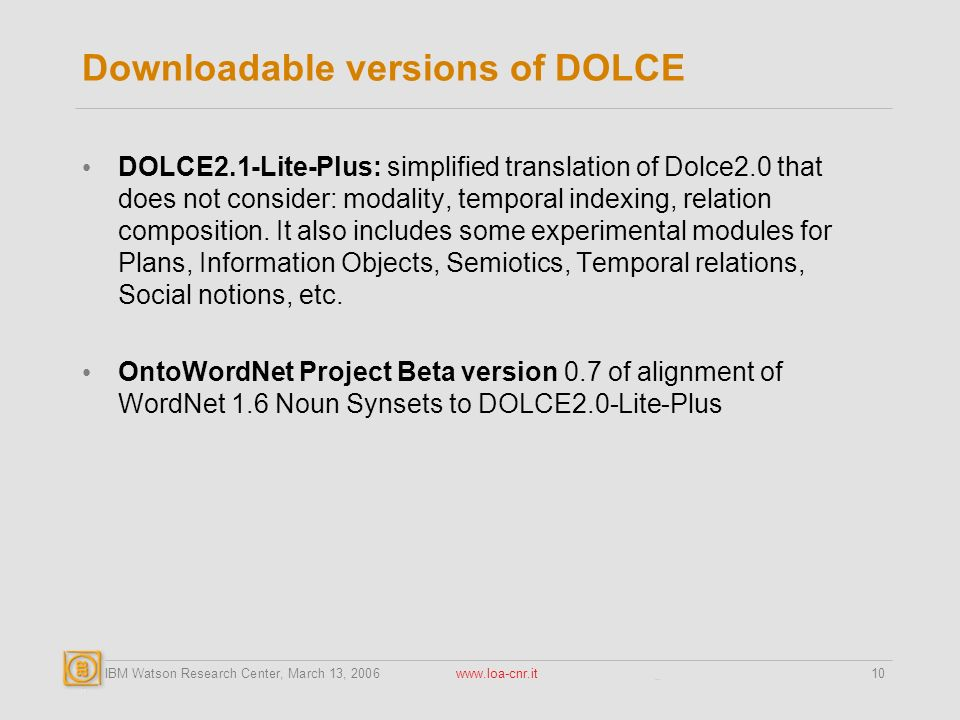 IBM Watson Research Center, March 13, Downloadable versions of DOLCE DOLCE2.1-Lite-Plus: simplified translation of Dolce2.0 that does not consider: modality, temporal indexing, relation composition.