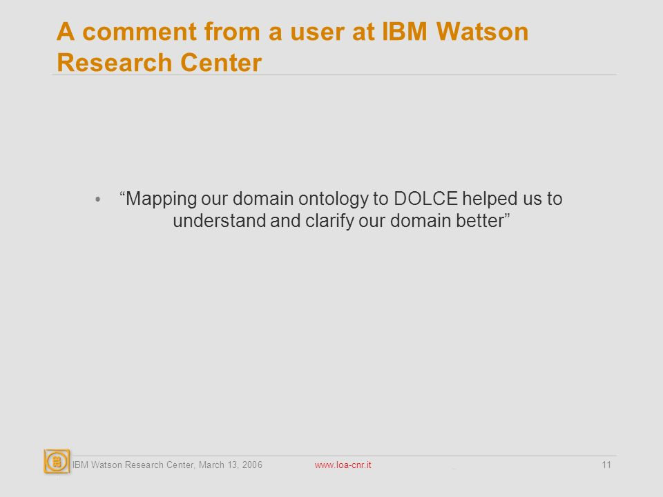 IBM Watson Research Center, March 13, A comment from a user at IBM Watson Research Center Mapping our domain ontology to DOLCE helped us to understand and clarify our domain better