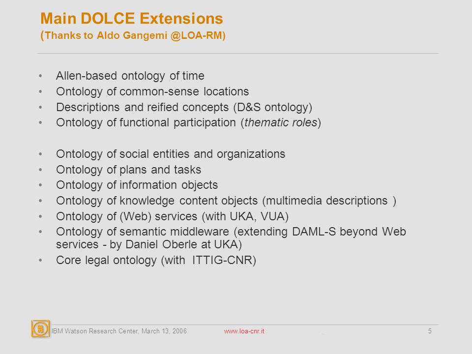 IBM Watson Research Center, March 13, Main DOLCE Extensions ( Thanks to Aldo Allen-based ontology of time Ontology of common-sense locations Descriptions and reified concepts (D&S ontology) Ontology of functional participation (thematic roles) Ontology of social entities and organizations Ontology of plans and tasks Ontology of information objects Ontology of knowledge content objects (multimedia descriptions ) Ontology of (Web) services (with UKA, VUA) Ontology of semantic middleware (extending DAML-S beyond Web services - by Daniel Oberle at UKA) Core legal ontology (with ITTIG-CNR)