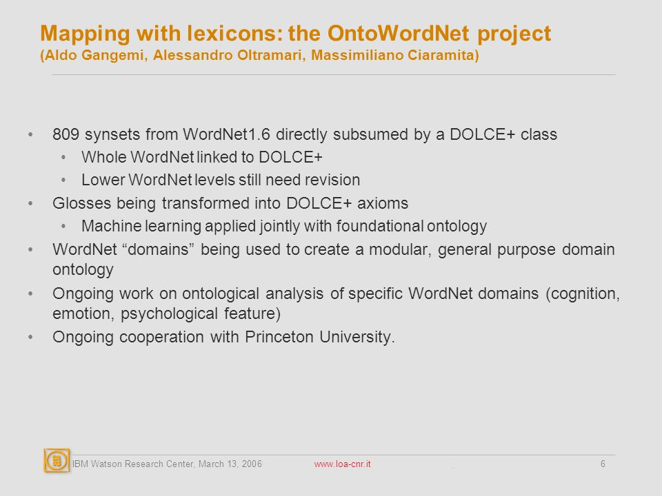 IBM Watson Research Center, March 13, 2006 www.loa-cnr.it6 Mapping with lexicons: the OntoWordNet project (Aldo Gangemi, Alessandro Oltramari, Massimiliano Ciaramita) 809 synsets from WordNet1.6 directly subsumed by a DOLCE+ class Whole WordNet linked to DOLCE+ Lower WordNet levels still need revision Glosses being transformed into DOLCE+ axioms Machine learning applied jointly with foundational ontology WordNet domains being used to create a modular, general purpose domain ontology Ongoing work on ontological analysis of specific WordNet domains (cognition, emotion, psychological feature) Ongoing cooperation with Princeton University.