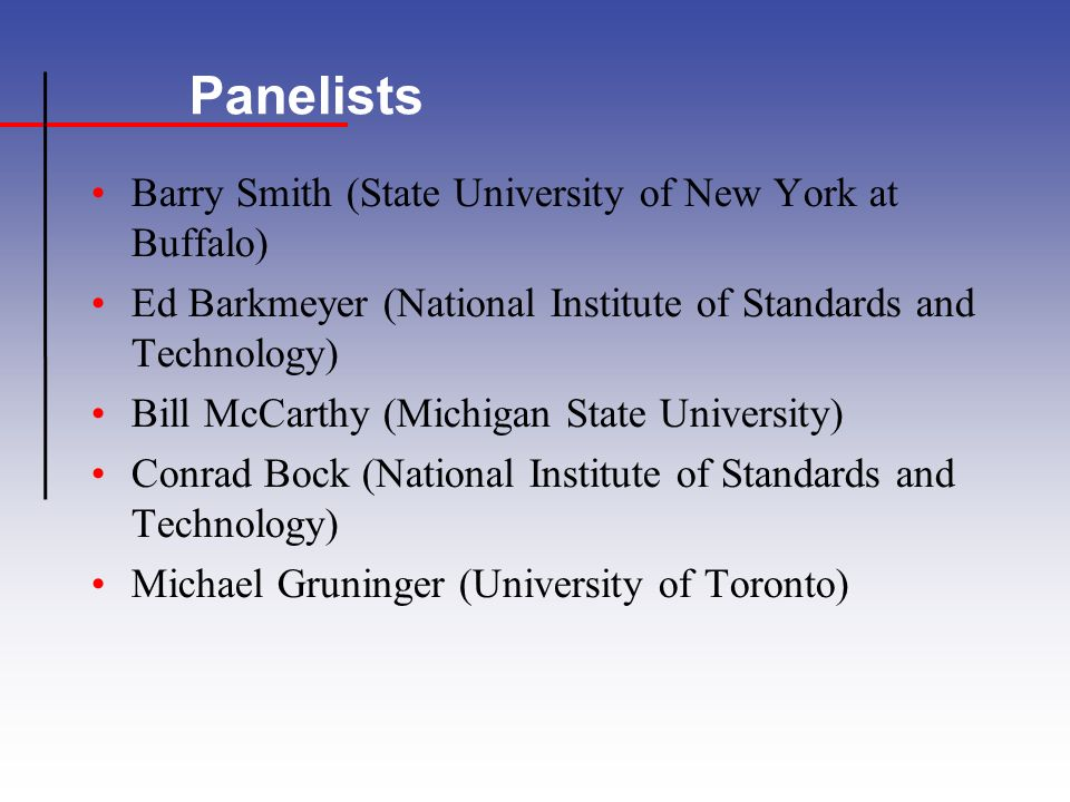 Panelists Barry Smith (State University of New York at Buffalo) Ed Barkmeyer (National Institute of Standards and Technology) Bill McCarthy (Michigan State University) Conrad Bock (National Institute of Standards and Technology) Michael Gruninger (University of Toronto)