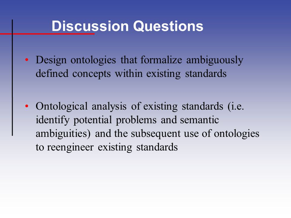 Discussion Questions Design ontologies that formalize ambiguously defined concepts within existing standards Ontological analysis of existing standards (i.e.
