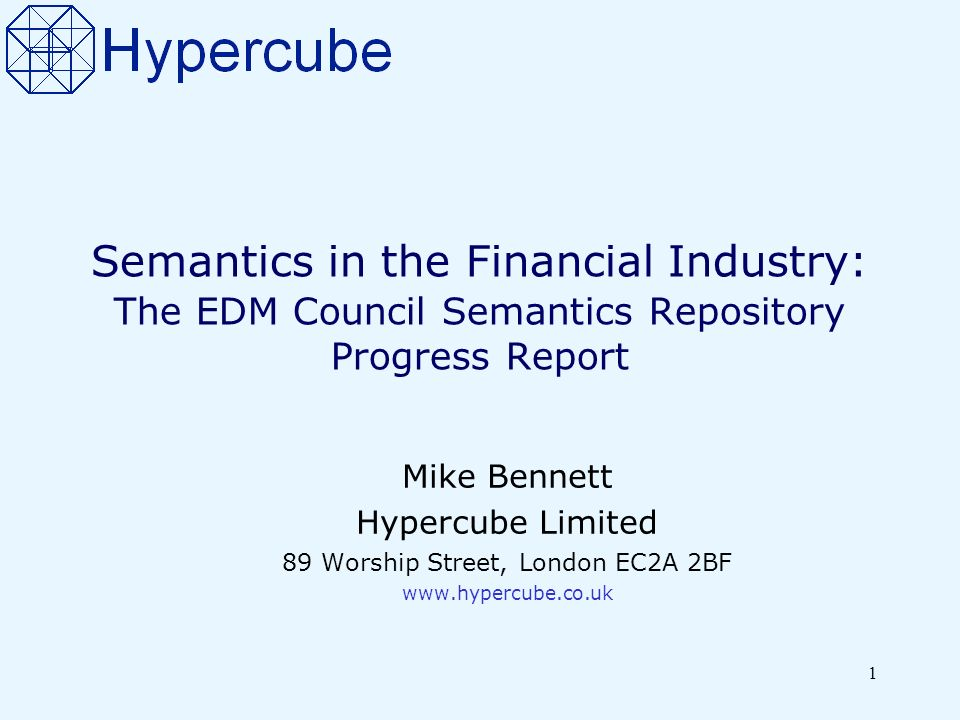 1 Semantics in the Financial Industry: The EDM Council Semantics Repository Progress Report Mike Bennett Hypercube Limited 89 Worship Street, London EC2A 2BF www.hypercube.co.uk