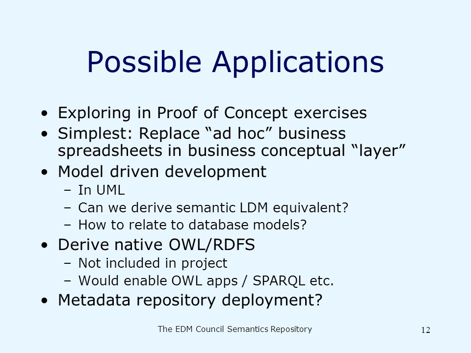 The EDM Council Semantics Repository 12 Possible Applications Exploring in Proof of Concept exercises Simplest: Replace ad hoc business spreadsheets in business conceptual layer Model driven development –In UML –Can we derive semantic LDM equivalent.